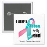 I Wear a Thyroid Cancer Ribbon For My Friend Pins
