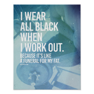 I wear all black because it's a funeral for my fat poster