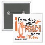 I Wear Peach For My Mom 27 Uterine Cancer Pinback Buttons