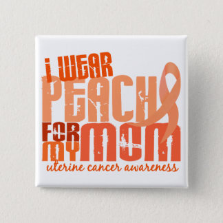 I Wear Peach For My Mom 6.4 Uterine Cancer Button
