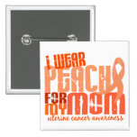 I Wear Peach For My Mom 6.4 Uterine Cancer Pinback Buttons
