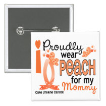 I Wear Peach For My Mommy 27 Uterine Cancer Button