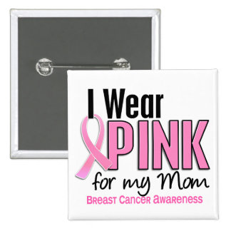I Wear Pink For My Mom 10 Breast Cancer Pinback Button