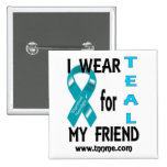 I wear TEAL for my friend button