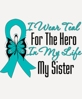 I Wear Teal For The Hero in My Life...My Sister Tee Shirt