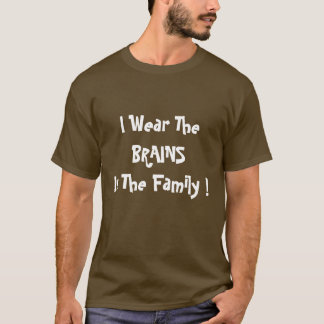 I Wear The, BRAINS , In The Family ! T-Shirt
