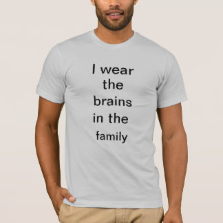 'I wear the brains in the family' T-Shirt