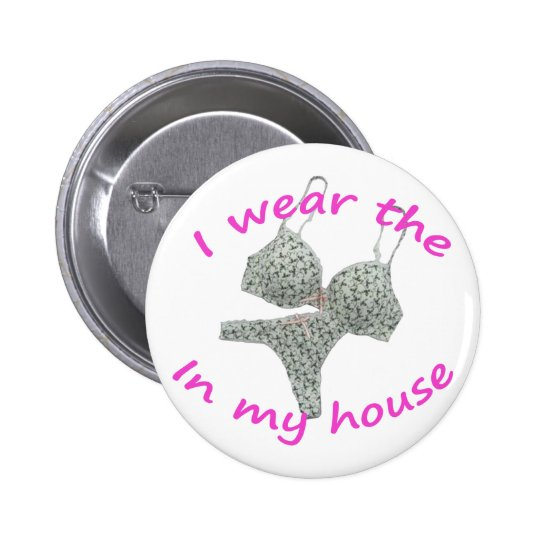 I wear the bras and panties in my home pinback button