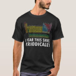 I Wear This Shirt Periodically Funny Science Shirt