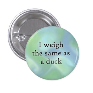 I weigh the same as a duck button