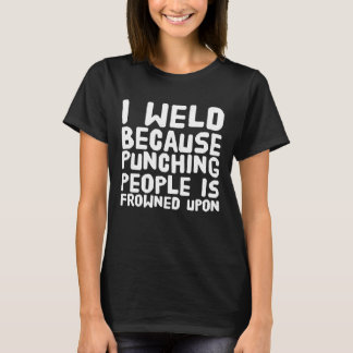 I weld because punching people is frowned upon T-Shirt