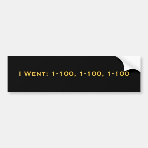 I Went: 1-100, 1-100, 1-100 Car Bumper Sticker