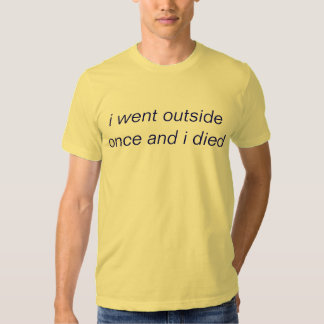 i went outside once and i died shirts