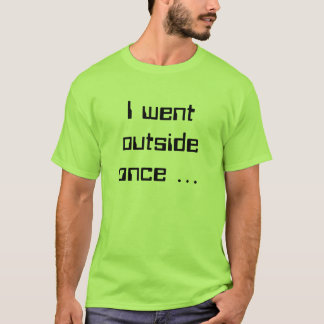 I went outside once ... T-Shirt