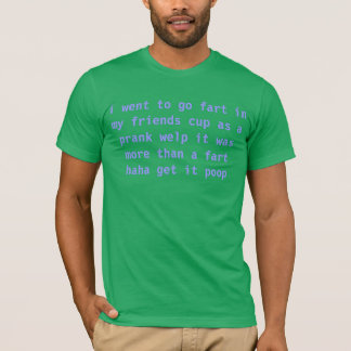 i went to go fart in my friends cup as a prank wel T-Shirt