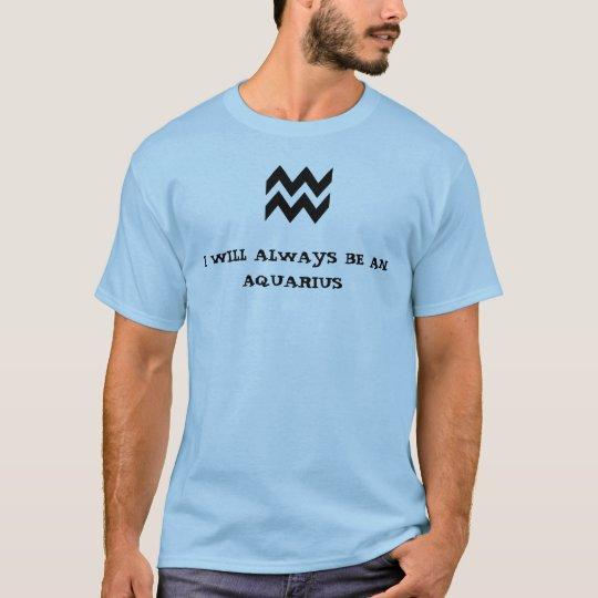 I WILL ALWAYS BE AN AQUARIUS T-Shirt