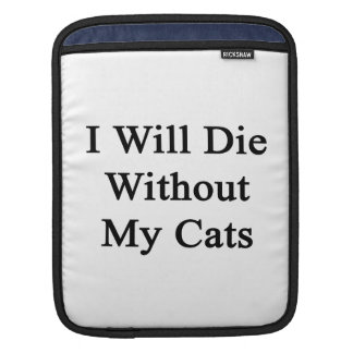 I Will Die Without My Cats iPad Sleeve