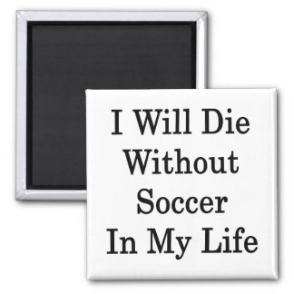 I Will Die Without Soccer In My Life 2 Inch Square Magnet