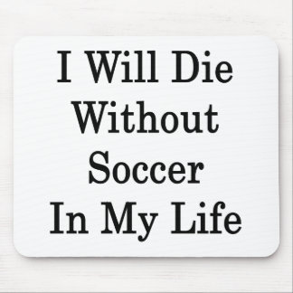 I Will Die Without Soccer In My Life Mouse Pad