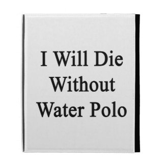 I Will Die Without Water Polo iPad Folio Covers
