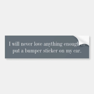 I will never love anything enough... bumper sticker