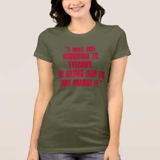"""I will not acquiesce to tyranny, but rather le... T-Shirt"