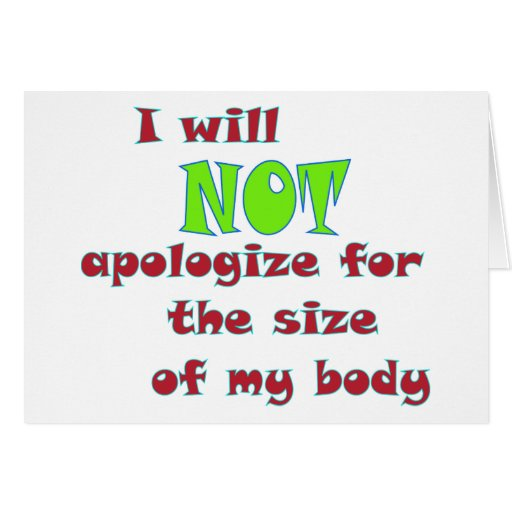 I will NOT apologize for the size of my body Greeting Card