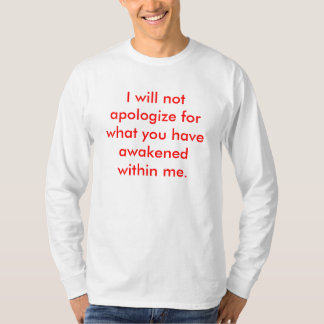 I will not apologize for what you have awakened... tee shirt