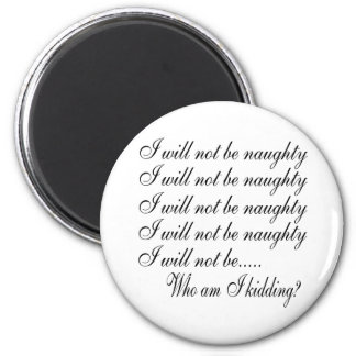 I Will Not Be Naughty............ Who Am I Kidding Magnet