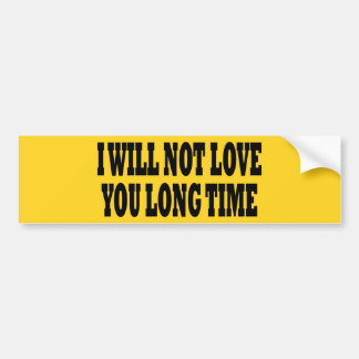 I WILL NOT LOVE YOU LONG TIME BUMPER STICKER