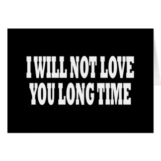 I WILL NOT LOVE YOU LONG TIME GREETING CARDS