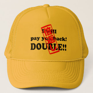 I will pay you back DOUBLE!! Hat