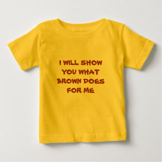 I WILL SHOW YOU WHAT BROWN DOES FOR ME BABY T-Shirt