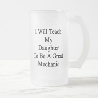 I Will Teach My Daughter To Be A Great Mechanic Frosted Beer Mugs