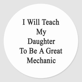 I Will Teach My Daughter To Be A Great Mechanic Classic Round Sticker