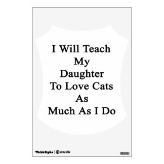 I Will Teach My Daughter To Love Cats As Much As I Room Sticker