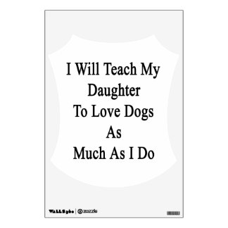 I Will Teach My Daughter To Love Dogs As Much As I Wall Decals