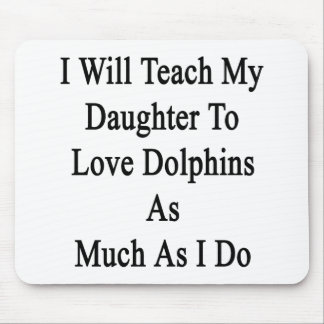I Will Teach My Daughter To Love Dolphins As Much Mouse Pad