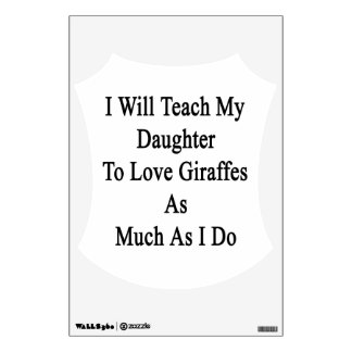 I Will Teach My Daughter To Love Giraffes As Much Wall Graphics