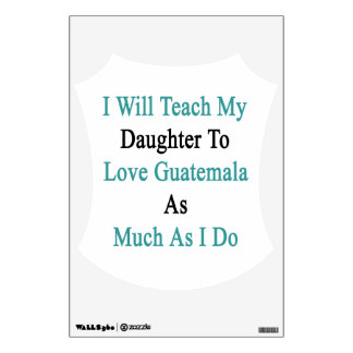 I Will Teach My Daughter To Love Guatemala As Much Wall Graphic