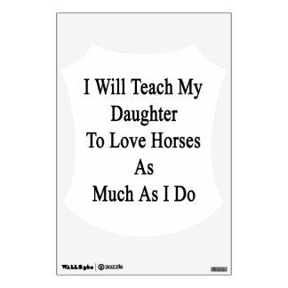 I Will Teach My Daughter To Love Horses As Much As Wall Decor