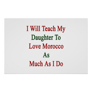 I Will Teach My Daughter To Love Morroco As Much A Poster