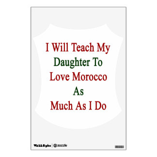 I Will Teach My Daughter To Love Morroco As Much A Room Graphic