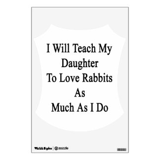 I Will Teach My Daughter To Love Rabbits As Much A Wall Sticker