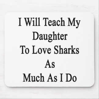 I Will Teach My Daughter To Love Sharks As Much As Mouse Pad