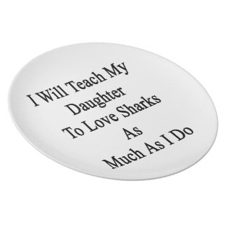 I Will Teach My Daughter To Love Sharks As Much As Dinner Plates