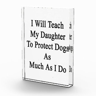 I Will Teach My Daughter To Protect Dogs As Much A Acrylic Award