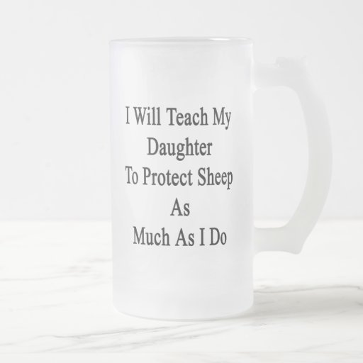 I Will Teach My Daughter To Protect Sheep As Much Frosted Beer Mug