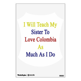 I Will Teach My Sister To Love Colombia As Much As Wall Graphic