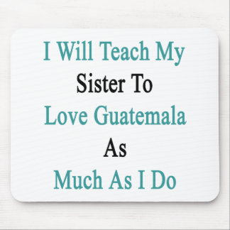 I Will Teach My Sister To Love Guatemala As Much A Mouse Pad